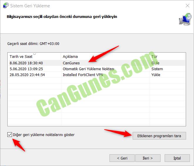Machine generated alternative text: Sistem Geri Yükleme  segili olaydan önceki durumuna geri yiikleyin  Geserli Saat dilimi: GMT+03:OO  Tarih ve Saat  8.06.2020  5.06.2020  28.05.2020 23:44:54  AGIklama  CanGunes  Otomatik Geri Yükleme Noktasl  Installed FortiClient VPN  -ror  El ile  Sistem  Yükle  Etkilenen programlarl tara  Z] Diger geri yükleme noktalarlnl göster  < Geri  ileri >  iptal